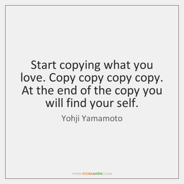 Start copying what you love. Copy copy copy copy. At the end ...