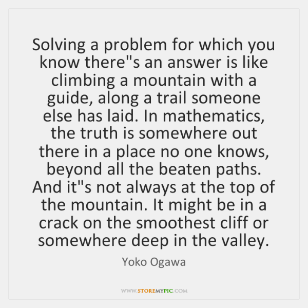 Solving a problem for which you know there's an answer is like ...