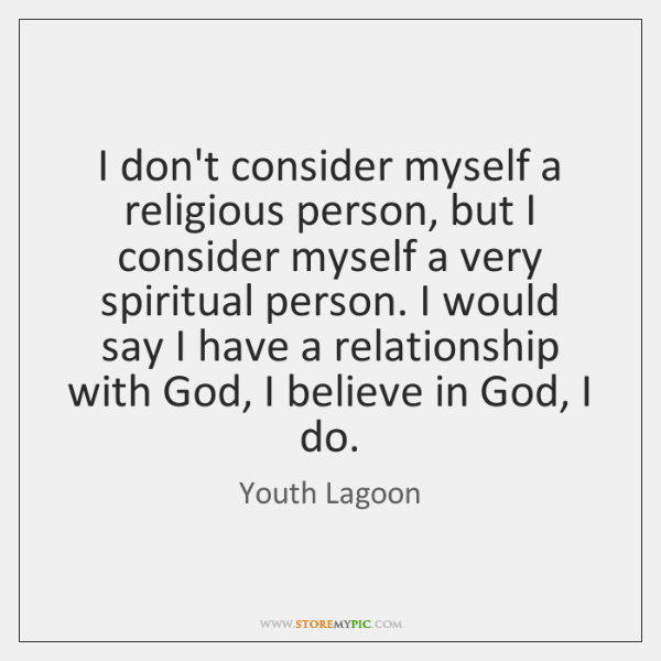 I don't consider myself a religious person, but I consider myself a ...