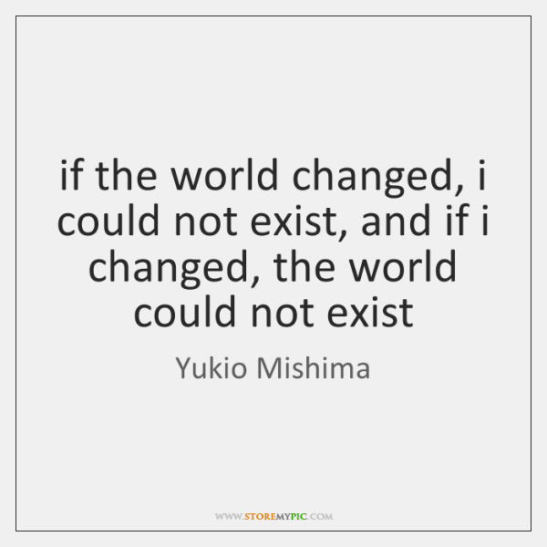 if the world changed, i could not exist, and if i changed, ...