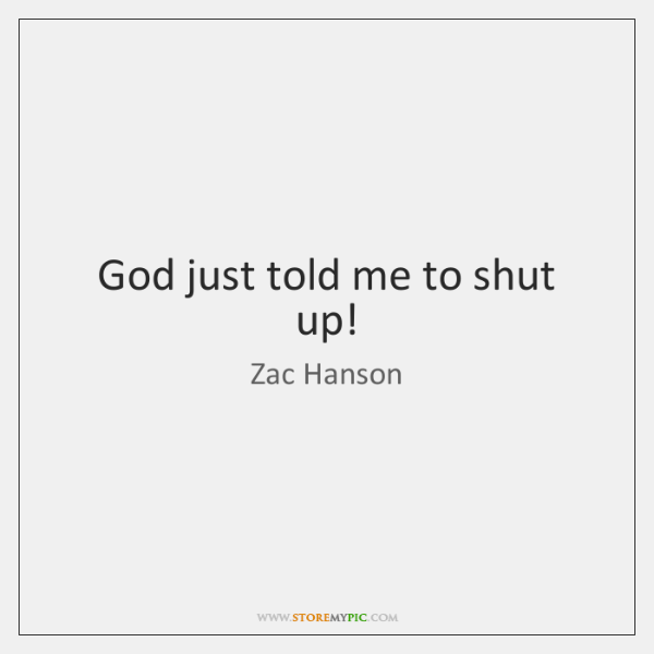 God just told me to shut up!