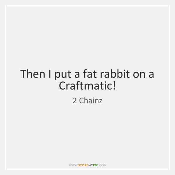 Then I put a fat rabbit on a Craftmatic!