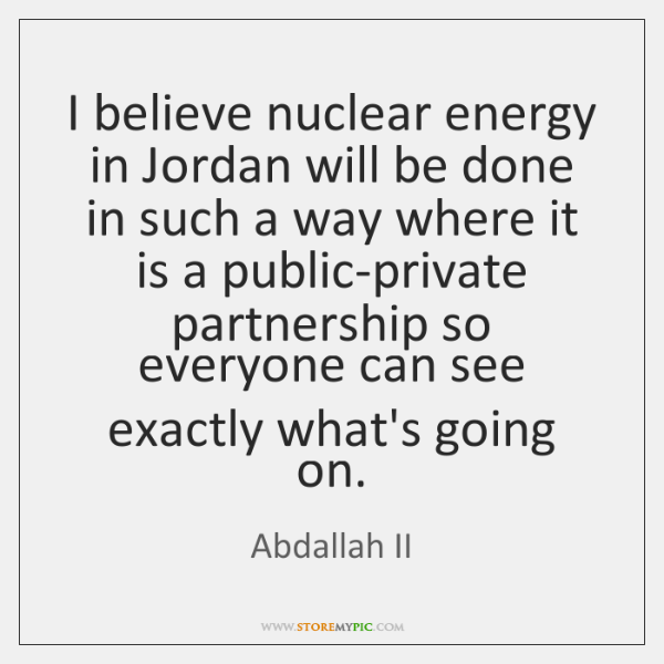 I believe nuclear energy in Jordan will be done in such a ...