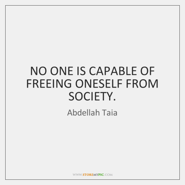 NO ONE IS CAPABLE OF FREEING ONESELF FROM SOCIETY.