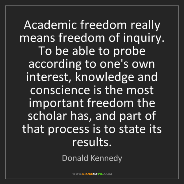 Donald Kennedy: Academic freedom really means freedom of inquiry. To...