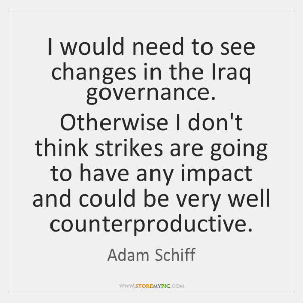 I would need to see changes in the Iraq governance. Otherwise I ...