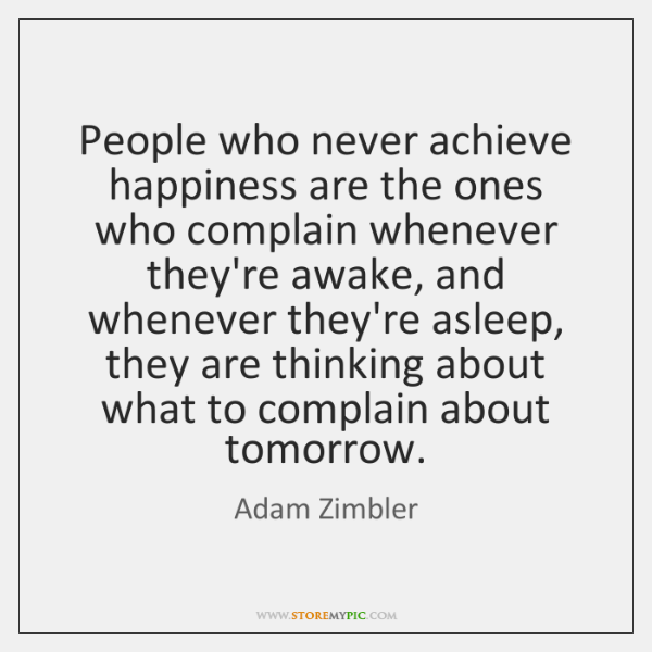 People who never achieve happiness are the ones who complain whenever they're ...