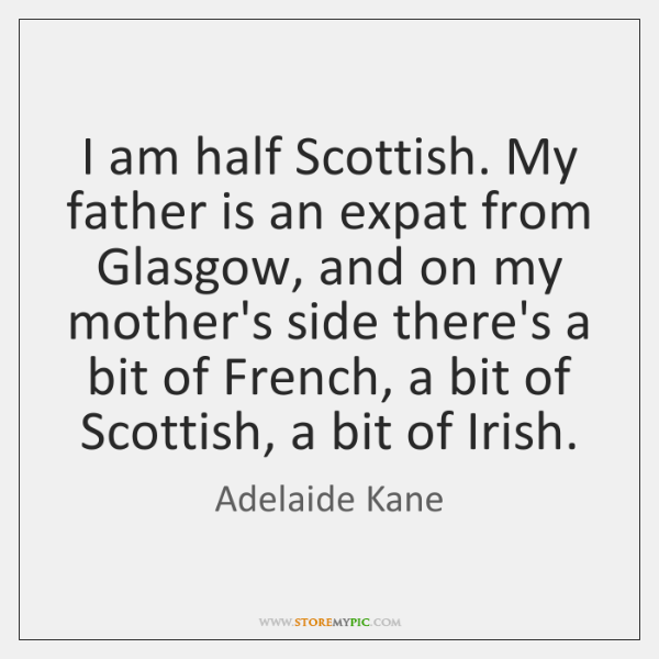 I am half Scottish. My father is an expat from Glasgow, and ...