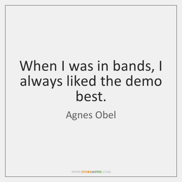 When I was in bands, I always liked the demo best.
