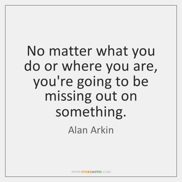 No matter what you do or where you are, you're going to ...