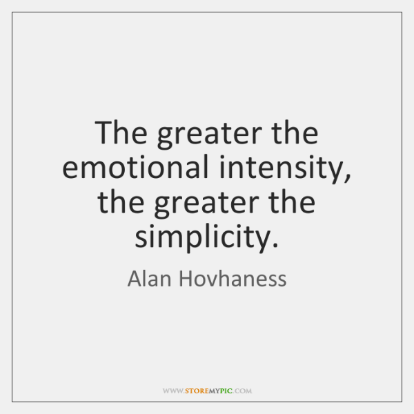 The greater the emotional intensity, the greater the simplicity.