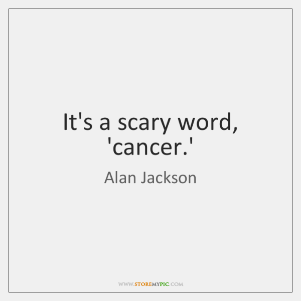 It's a scary word, 'cancer.'
