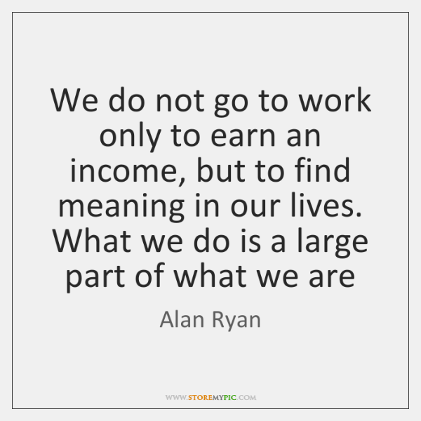 We do not go to work only to earn an income, but ...