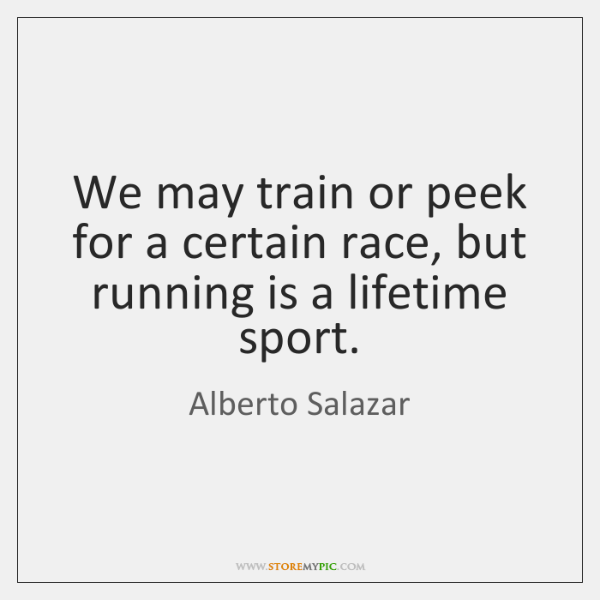 We may train or peek for a certain race, but running is ...