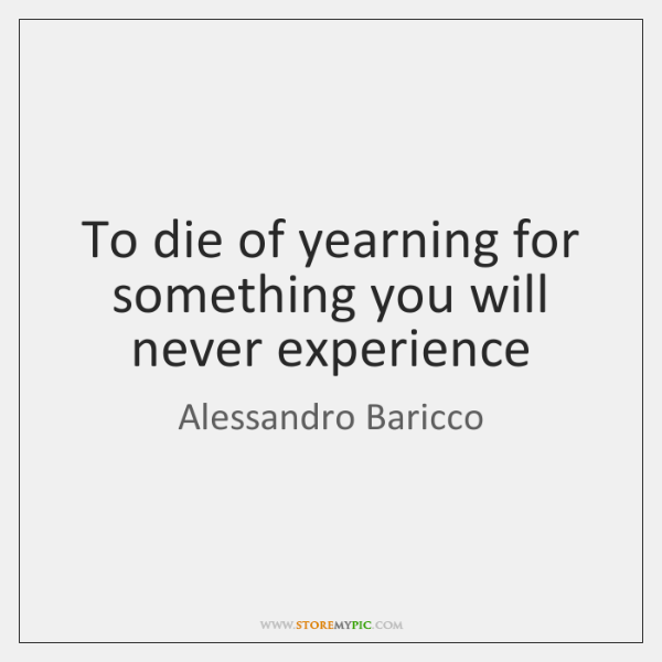 To die of yearning for something you will never experience