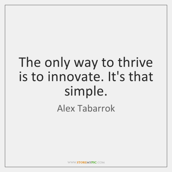 The only way to thrive is to innovate. It's that simple.
