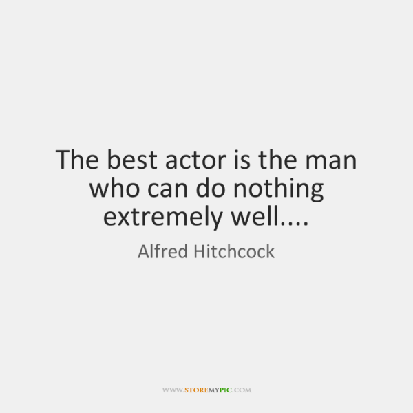 The best actor is the man who can do nothing extremely well....