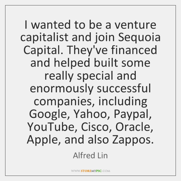 I wanted to be a venture capitalist and join Sequoia Capital. They've ...