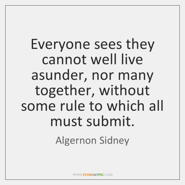 Everyone sees they cannot well live asunder, nor many together, without some ...