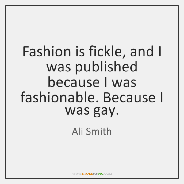 Fashion is fickle, and I was published because I was fashionable. Because ...