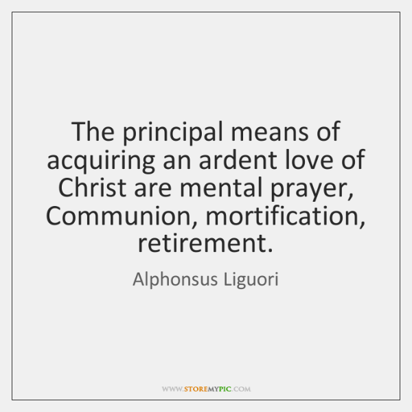 The principal means of acquiring an ardent love of Christ are mental ...