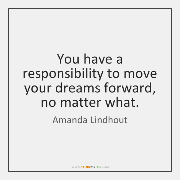 You have a responsibility to move your dreams forward, no matter what.