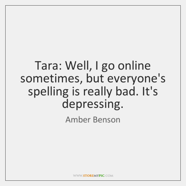 Tara: Well, I go online sometimes, but everyone's spelling is really bad. ...