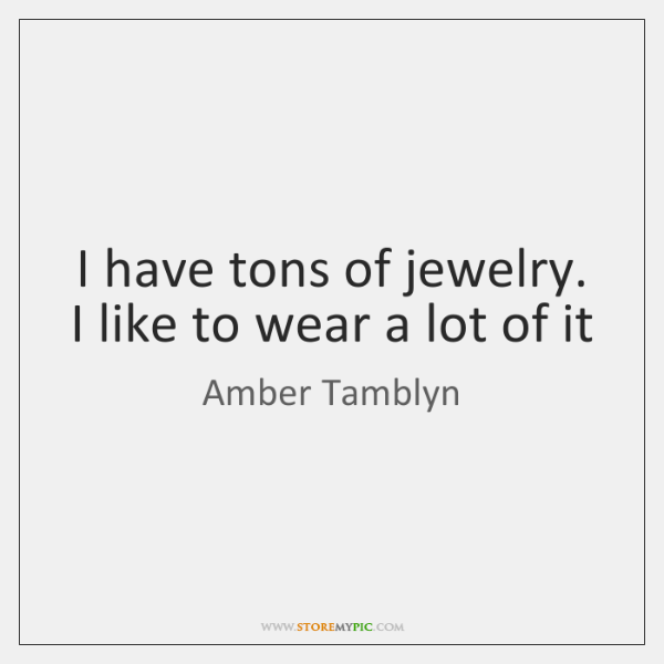 I have tons of jewelry. I like to wear a lot of ...
