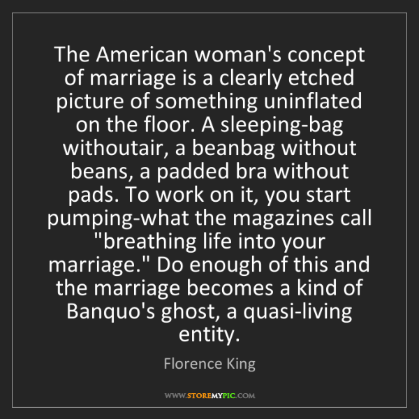 Florence King: The American woman's concept of marriage is a clearly...