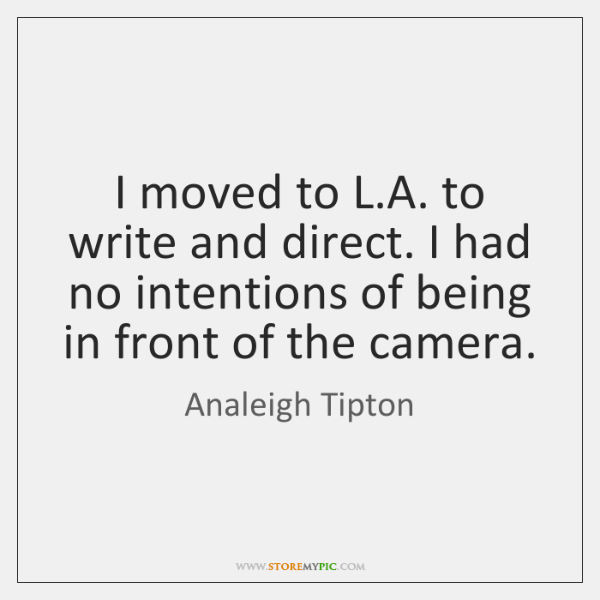 I moved to L.A. to write and direct. I had no ...