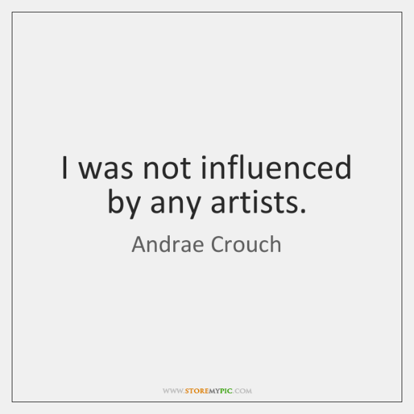 I was not influenced by any artists.