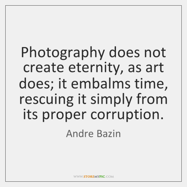 Photography does not create eternity, as art does; it embalms time, rescuing ...