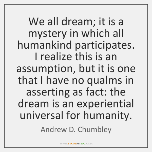 We all dream; it is a mystery in which all humankind participates. ...