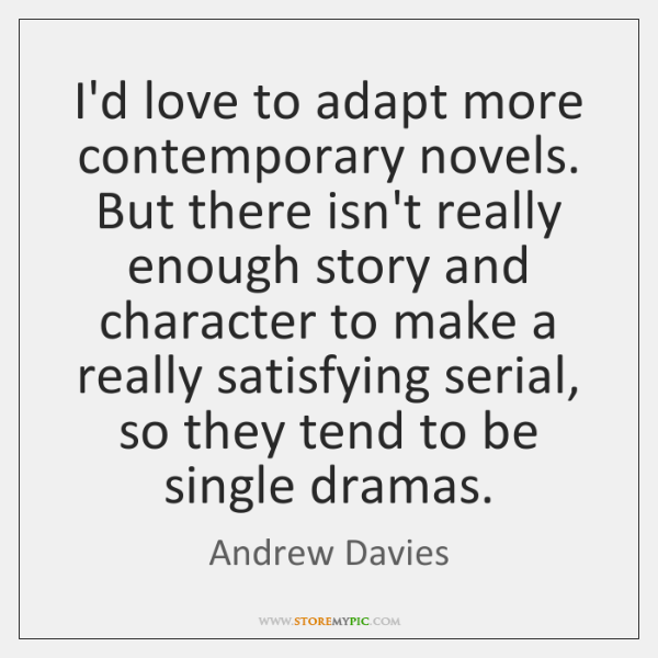 I'd love to adapt more contemporary novels. But there isn't really enough ...