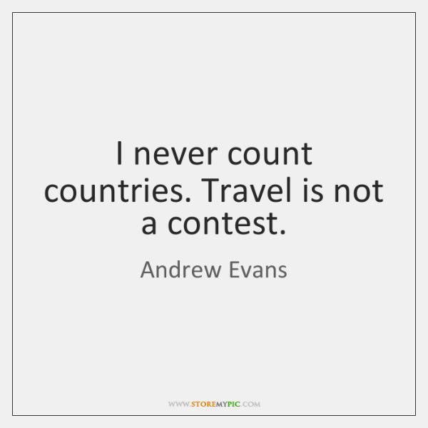 I never count countries. Travel is not a contest.