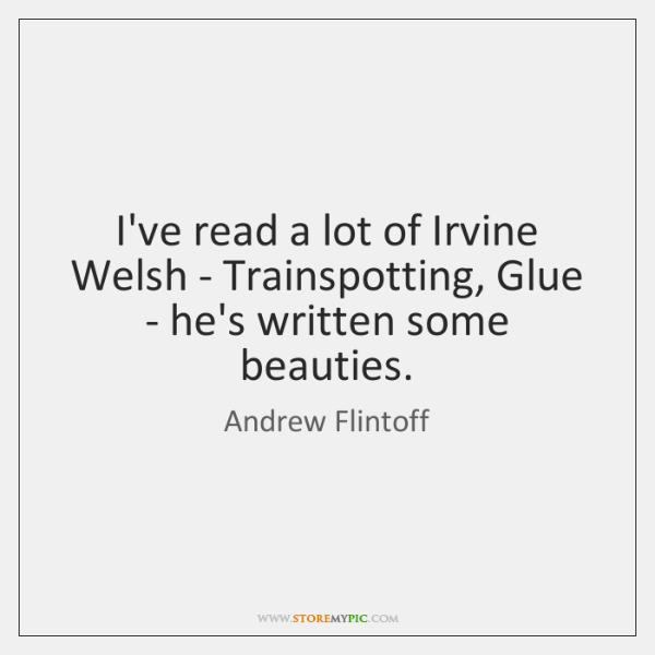 I've read a lot of Irvine Welsh - Trainspotting, Glue - he's ...