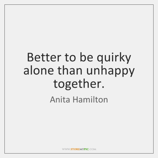 Better to be quirky alone than unhappy together.