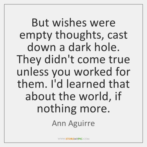 But wishes were empty thoughts, cast down a dark hole. They didn't ...