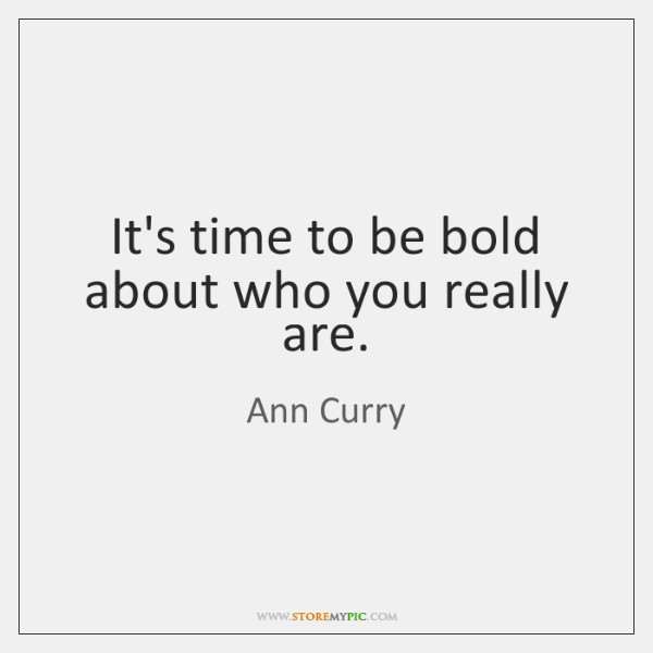 It's time to be bold about who you really are.