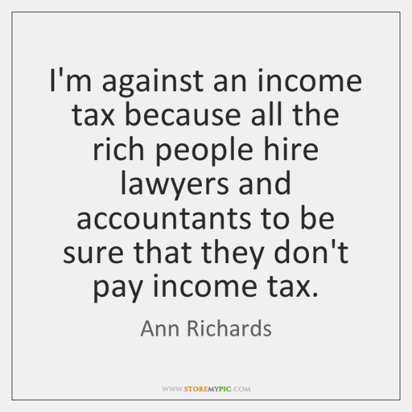 I'm against an income tax because all the rich people hire lawyers ...