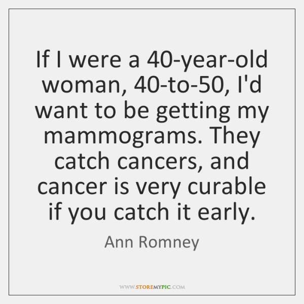 If I were a 40-year-old woman, 40-to-50, I'd want to be getting ...