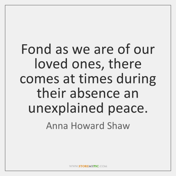 Fond as we are of our loved ones, there comes at times ...