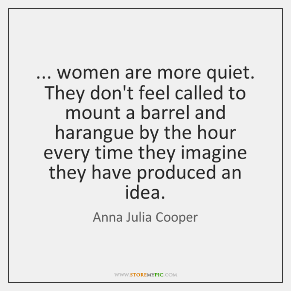 ... women are more quiet. They don't feel called to mount a barrel ...