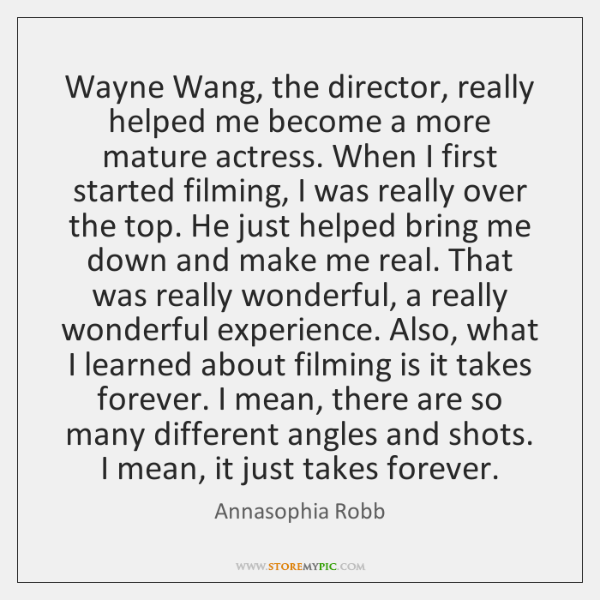 Wayne Wang, the director, really helped me become a more mature actress. ...