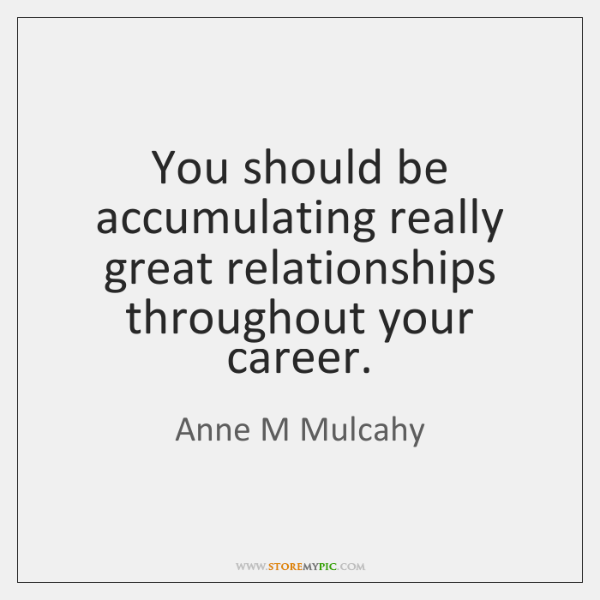 You should be accumulating really great relationships throughout your career.