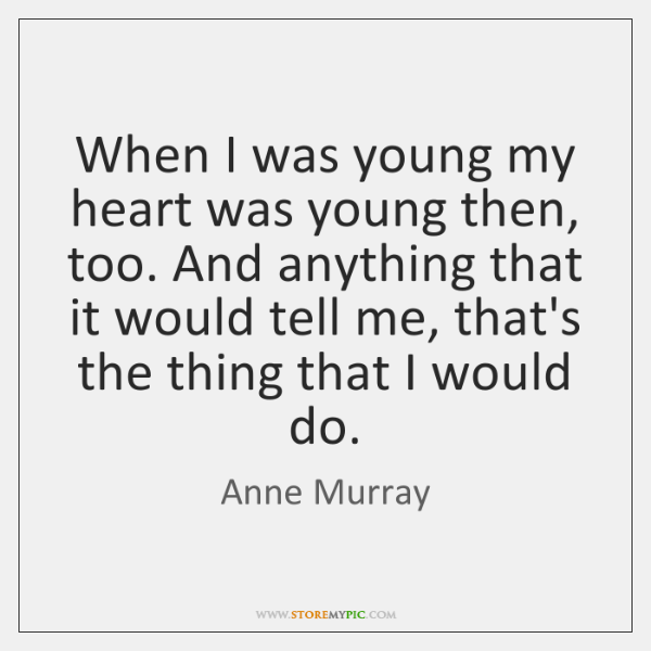 When I was young my heart was young then, too. And anything ...