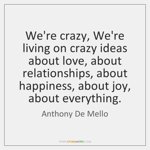 We're crazy, We're living on crazy ideas about love, about relationships, about ...