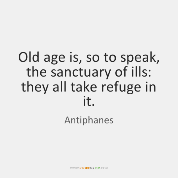 Old age is, so to speak, the sanctuary of ills: they all ...