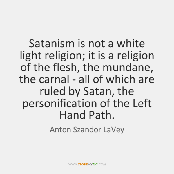 Satanism is not a white light religion; it is a religion of ...