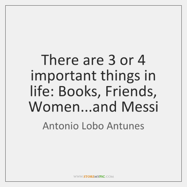 There are 3 or 4 important things in life: Books, Friends, Women...and Messi